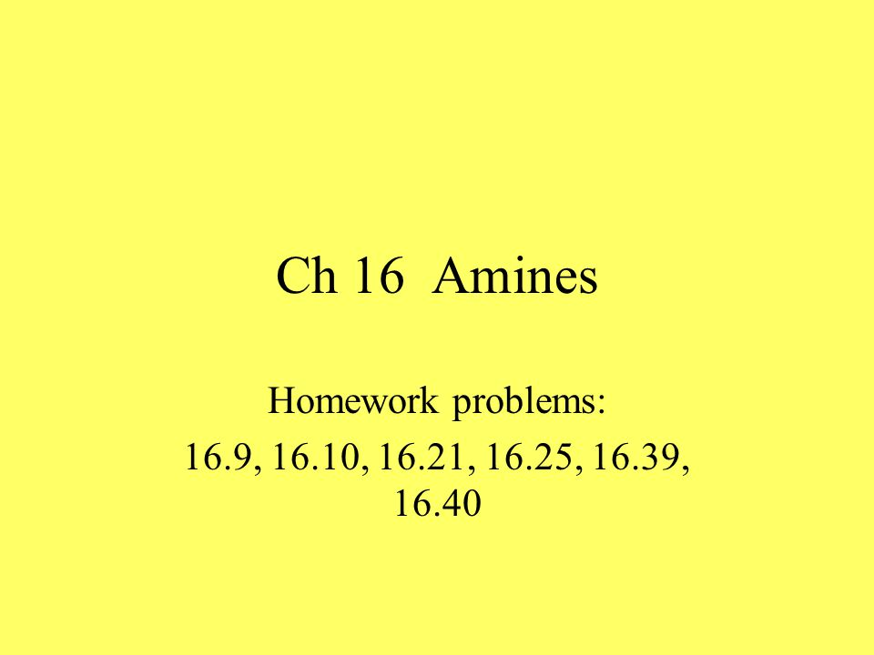 Ch 16 Amines Homework problems: 16.9, 16.10, 16.21, 16.25, 16.39, 16.40