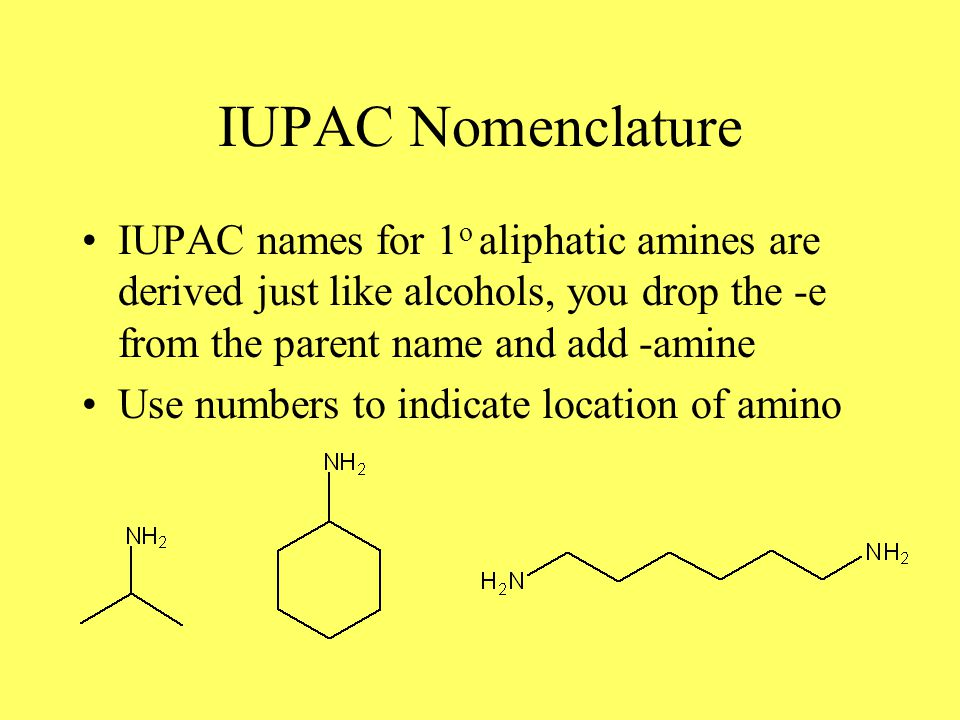 IUPAC Nomenclature IUPAC names for 1 o aliphatic amines are derived just like alcohols, you drop the -e from the parent name and add -amine Use numbers to indicate location of amino