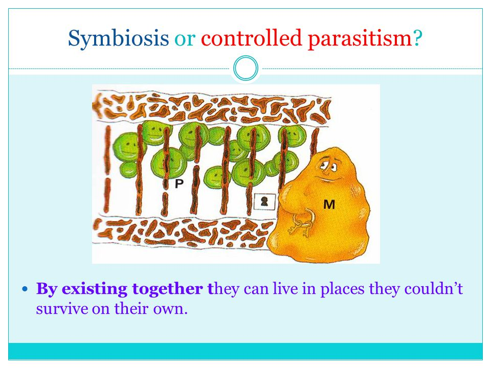 Symbiosis or controlled parasitism.