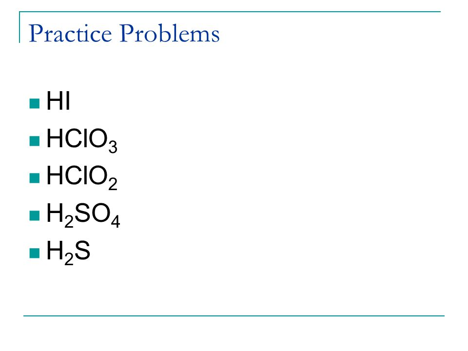 Practice Problems HI HClO 3 HClO 2 H 2 SO 4 H 2 S