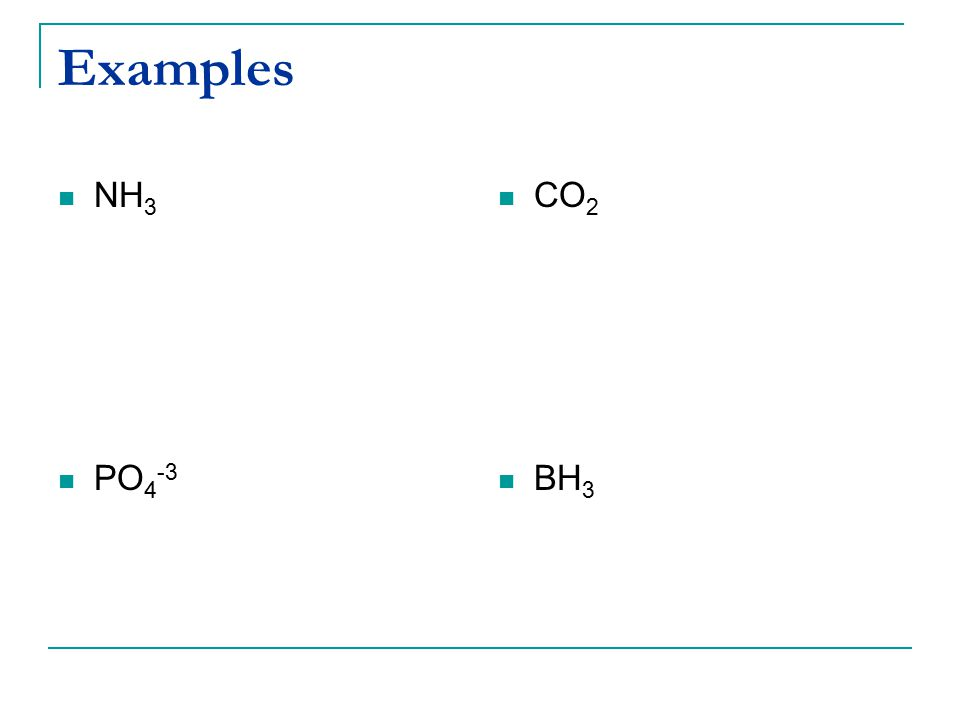 Examples NH 3 PO 4 -3 CO 2 BH 3