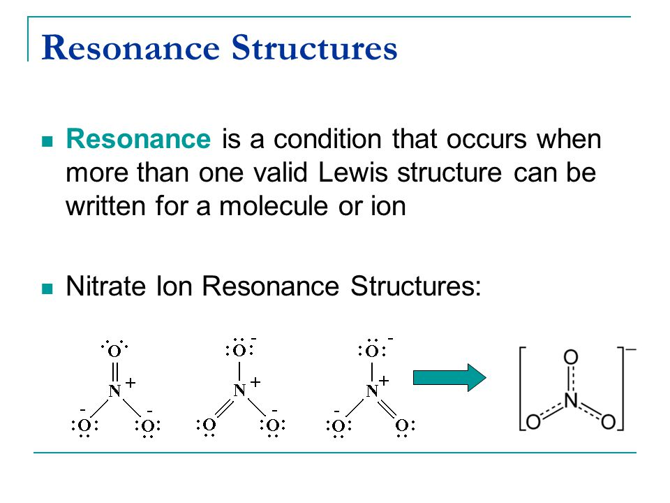 Resonance Structures Resonance is a condition that occurs when more than one valid Lewis structure can be written for a molecule or ion Nitrate Ion Re