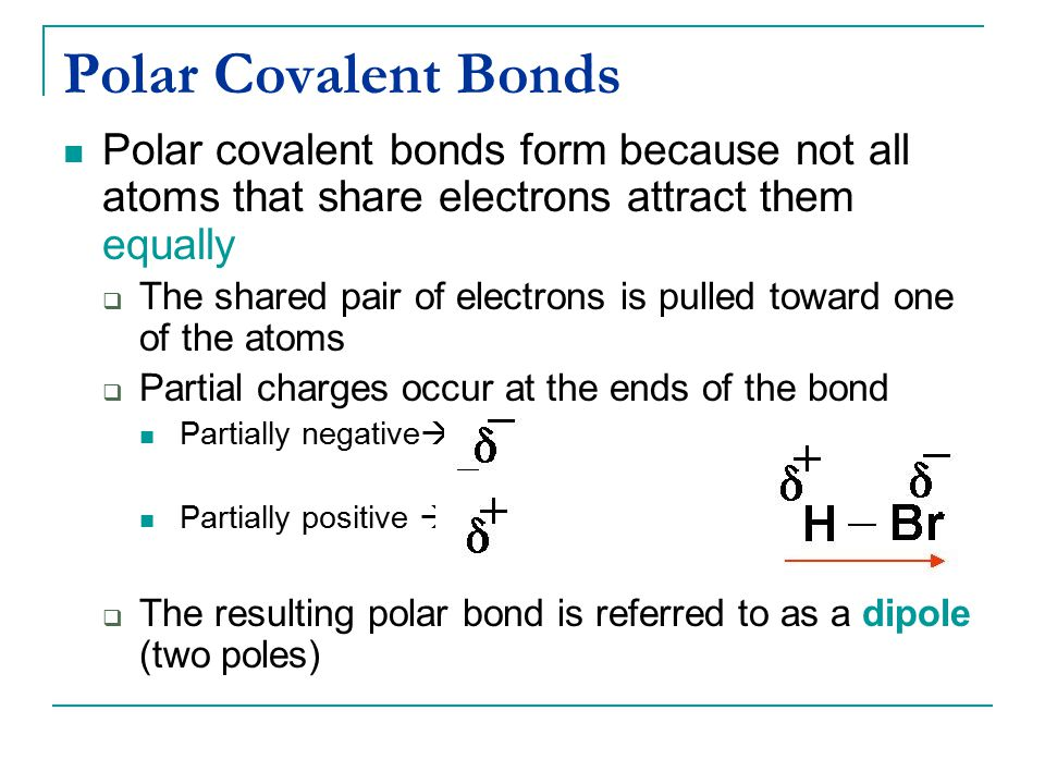 Polar Covalent Bonds Polar covalent bonds form because not all atoms that share electrons attract them equally  The shared pair of electrons is pulle