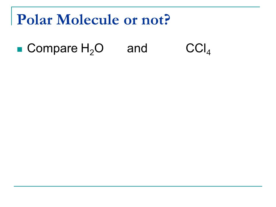 Polar Molecule or not? Compare H 2 Oand CCl 4