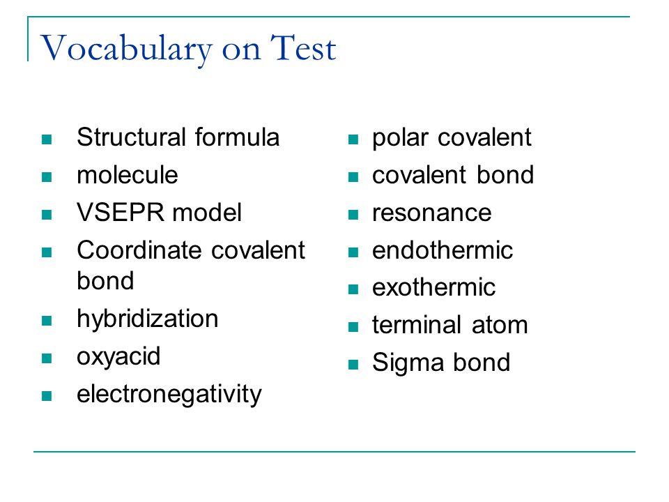 Vocabulary on Test Structural formula molecule VSEPR model Coordinate covalent bond hybridization oxyacid electronegativity polar covalent covalent bo