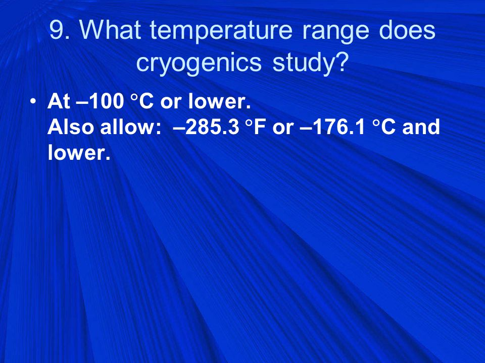 9. What temperature range does cryogenics study. At –100  C or lower.