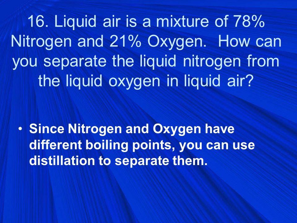 16. Liquid air is a mixture of 78% Nitrogen and 21% Oxygen.