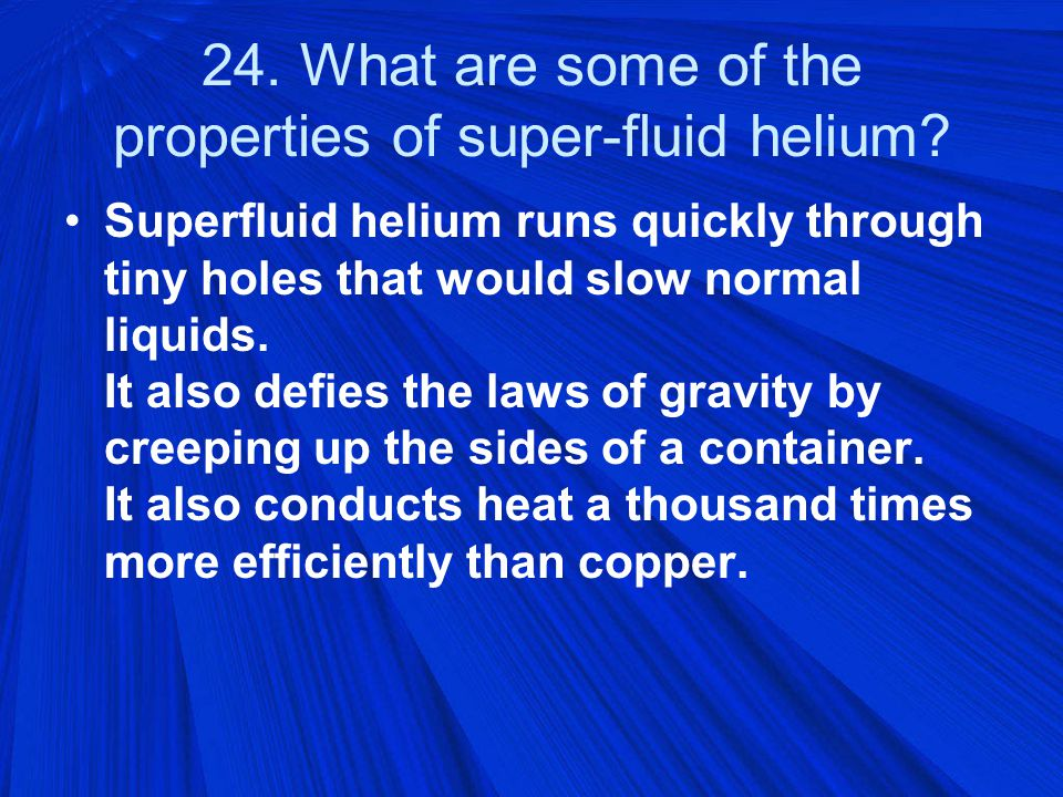 24. What are some of the properties of super-fluid helium.