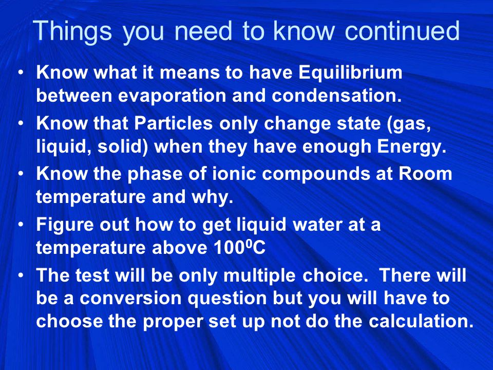 Things you need to know continued Know what it means to have Equilibrium between evaporation and condensation.