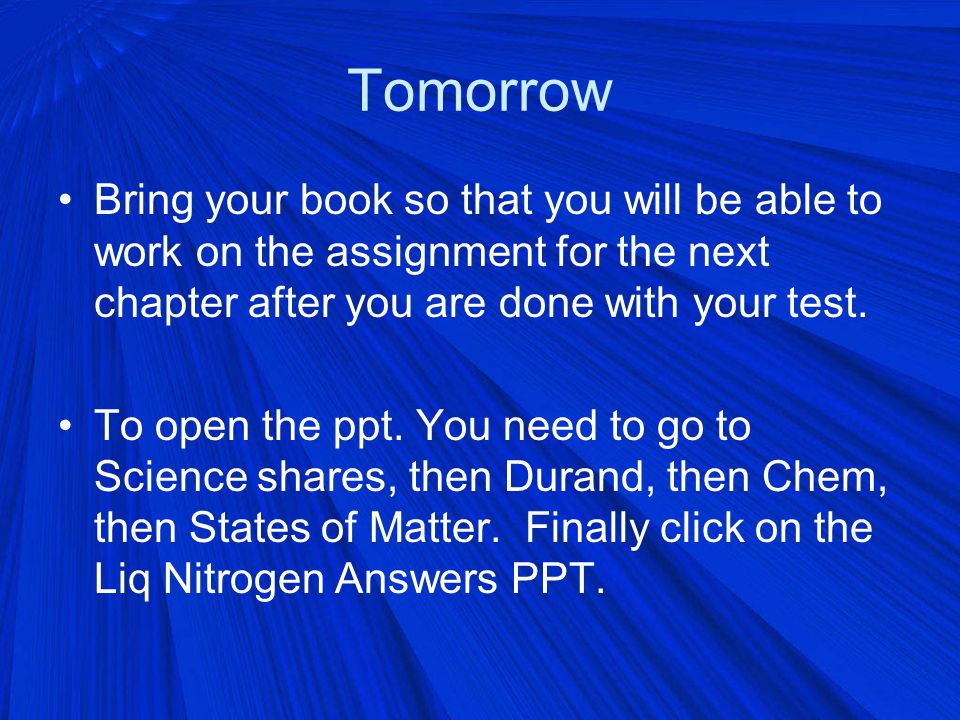 Tomorrow Bring your book so that you will be able to work on the assignment for the next chapter after you are done with your test.