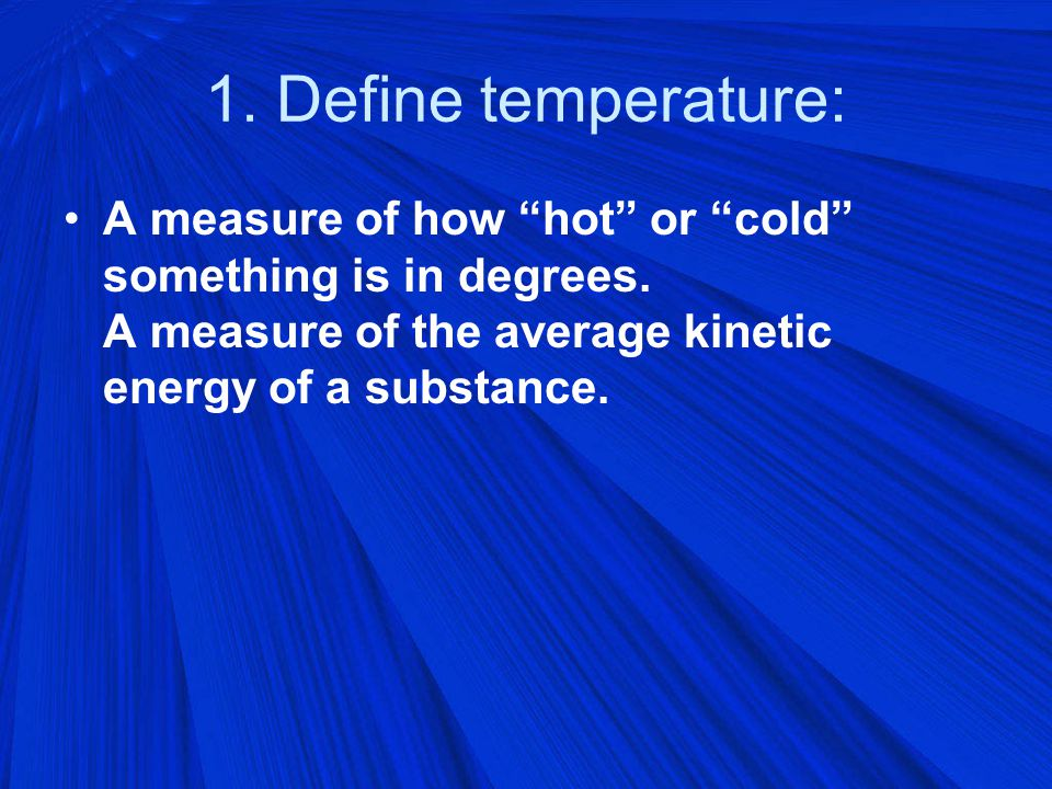 1. Define temperature: A measure of how hot or cold something is in degrees.