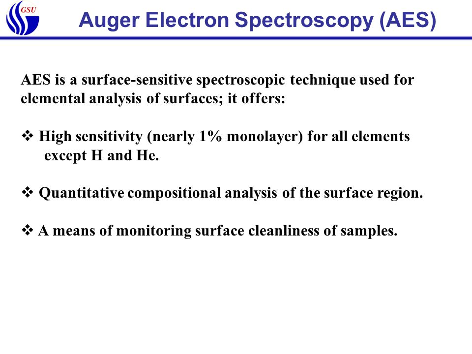 Auger Electron Spectroscopy (AES) AES is a surface-sensitive spectroscopic technique used for elemental analysis of surfaces; it offers:  High sensit