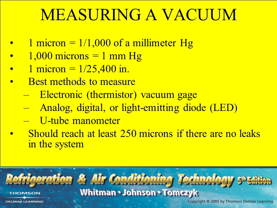 MEASURING A VACUUM 1 micron = 1/1,000 of a millimeter Hg 1,000 microns = 1 mm Hg 1 micron = 1/25,400 in. Best methods to measure –Electronic (thermist