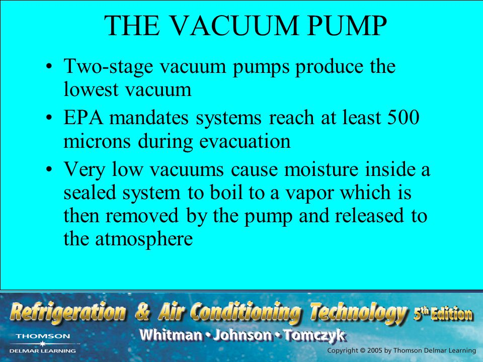 THE VACUUM PUMP Two-stage vacuum pumps produce the lowest vacuum EPA mandates systems reach at least 500 microns during evacuation Very low vacuums ca