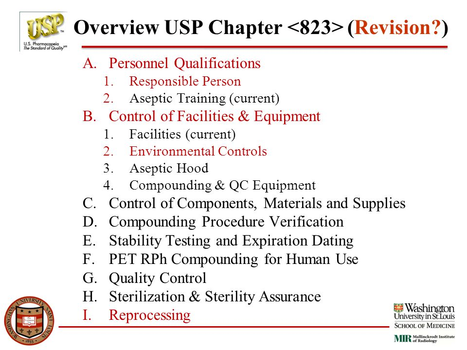 Overview USP Chapter (Revision?) A.Personnel Qualifications 1.Responsible Person 2.Aseptic Training (current) B.Control of Facilities & Equipment 1.Facilities (current) 2.Environmental Controls 3.Aseptic Hood 4.Compounding & QC Equipment C.Control of Components, Materials and Supplies D.Compounding Procedure Verification E.Stability Testing and Expiration Dating F.PET RPh Compounding for Human Use G.Quality Control H.Sterilization & Sterility Assurance I.Reprocessing