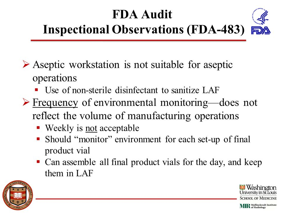 FDA Audit Inspectional Observations (FDA-483)  Aseptic workstation is not suitable for aseptic operations  Use of non-sterile disinfectant to sanitize LAF  Frequency of environmental monitoring—does not reflect the volume of manufacturing operations  Weekly is not acceptable  Should monitor environment for each set-up of final product vial  Can assemble all final product vials for the day, and keep them in LAF