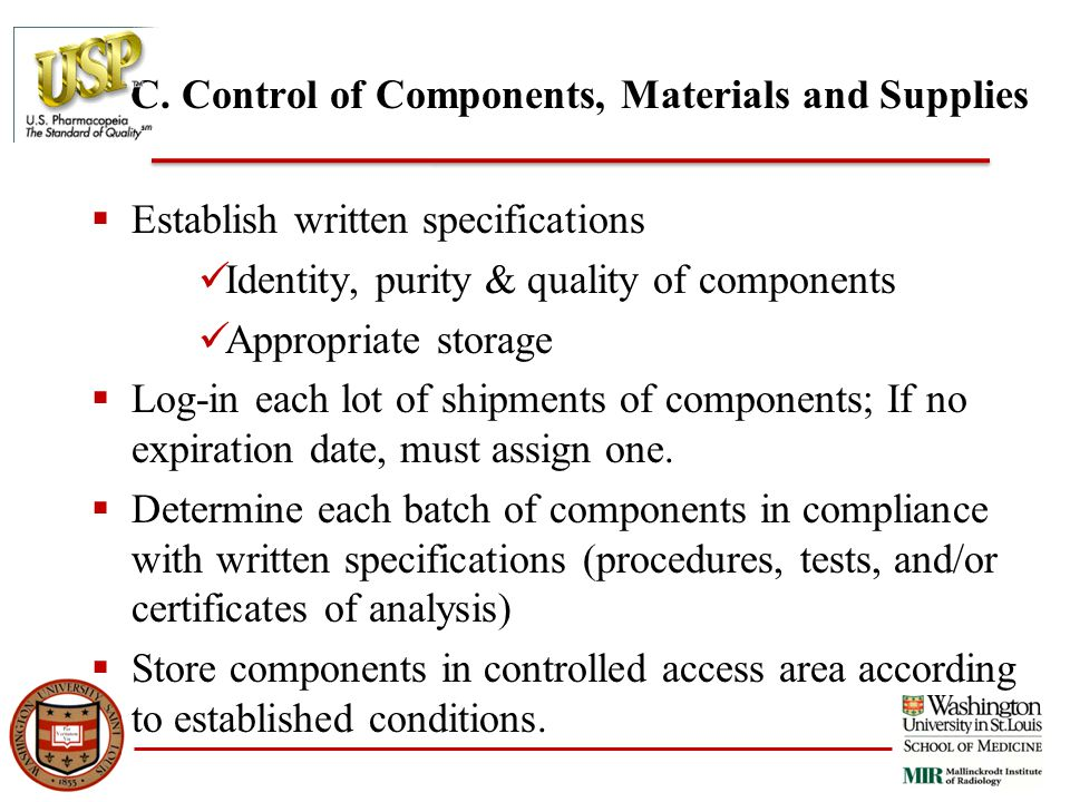C. Control of Components, Materials and Supplies  Establish written specifications Identity, purity & quality of components Appropriate storage  Log