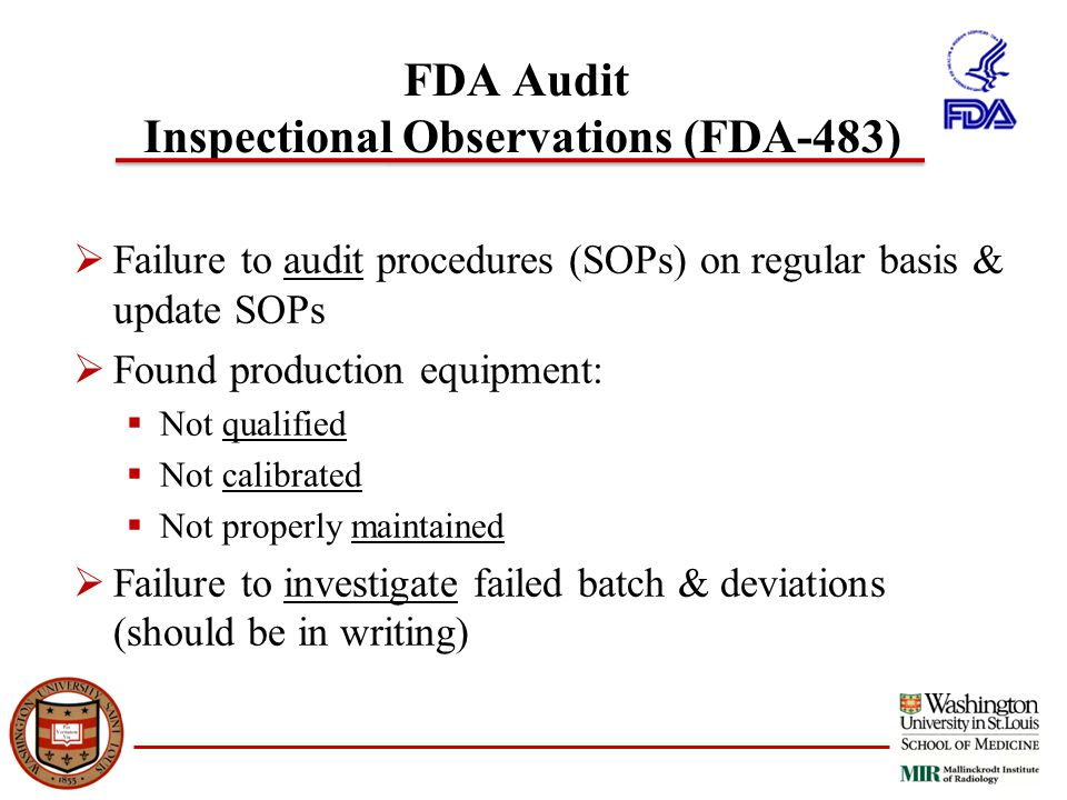 FDA Audit Inspectional Observations (FDA-483)  Failure to audit procedures (SOPs) on regular basis & update SOPs  Found production equipment:  Not qualified  Not calibrated  Not properly maintained  Failure to investigate failed batch & deviations (should be in writing)