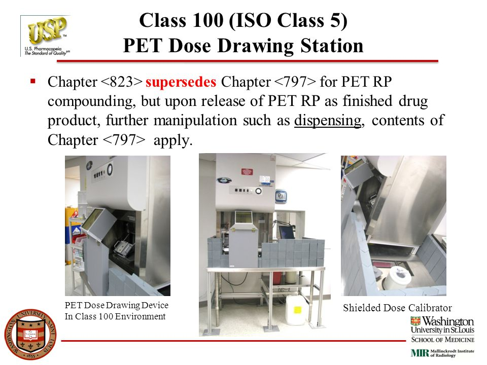 Class 100 (ISO Class 5) PET Dose Drawing Station  Chapter supersedes Chapter for PET RP compounding, but upon release of PET RP as finished drug product, further manipulation such as dispensing, contents of Chapter apply.