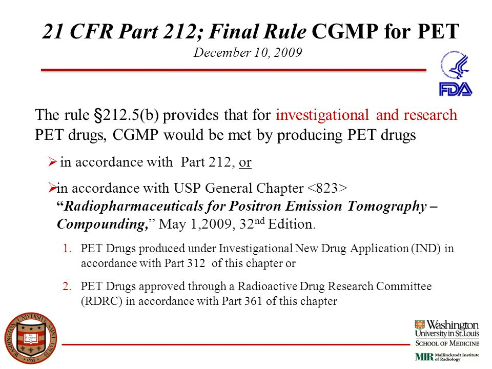 21 CFR Part 212; Final Rule CGMP for PET December 10, 2009 The rule §212.5(b) provides that for investigational and research PET drugs, CGMP would be met by producing PET drugs  in accordance with Part 212, or  in accordance with USP General Chapter Radiopharmaceuticals for Positron Emission Tomography – Compounding, May 1,2009, 32 nd Edition.