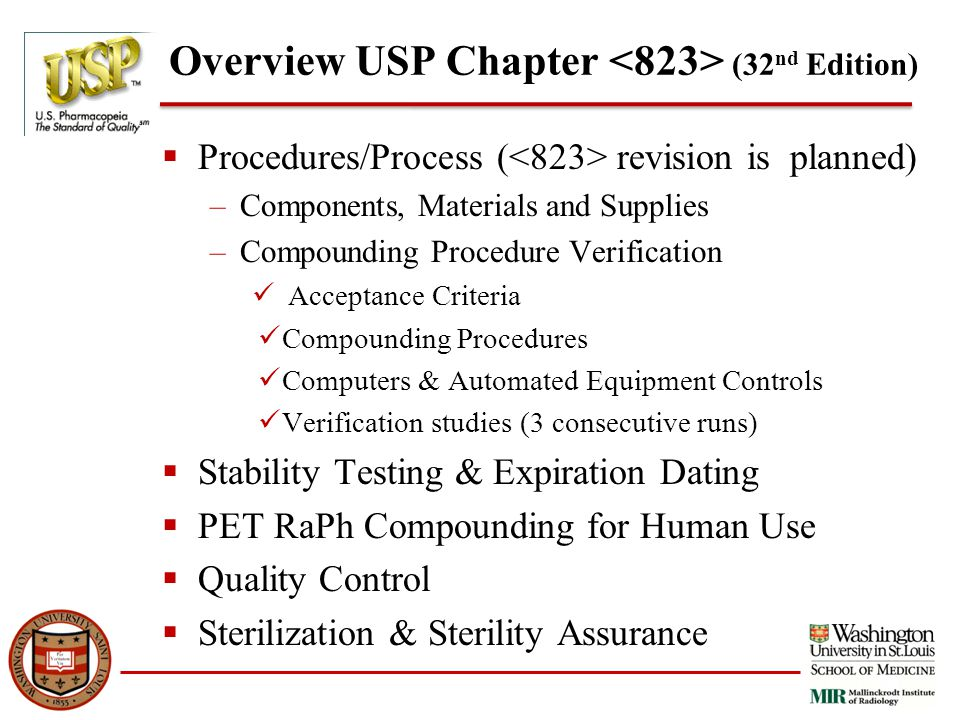 Overview USP Chapter (32 nd Edition)  Procedures/Process ( revision is planned) –Components, Materials and Supplies –Compounding Procedure Verification Acceptance Criteria Compounding Procedures Computers & Automated Equipment Controls Verification studies (3 consecutive runs)  Stability Testing & Expiration Dating  PET RaPh Compounding for Human Use  Quality Control  Sterilization & Sterility Assurance