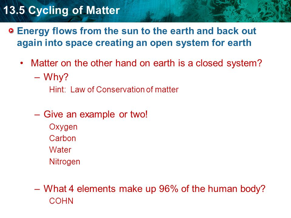 13.5 Cycling of Matter Energy flows from the sun to the earth and back out again into space creating an open system for earth Matter on the other hand on earth is a closed system.