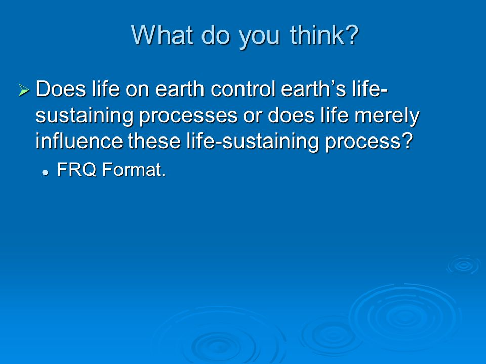 What do you think?  Does life on earth control earth's life- sustaining processes or does life merely influence these life-sustaining process? FRQ Fo