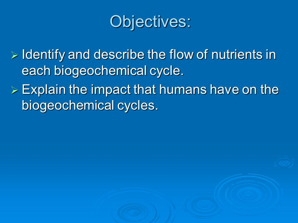 Objectives:  Identify and describe the flow of nutrients in each biogeochemical cycle.  Explain the impact that humans have on the biogeochemical cy