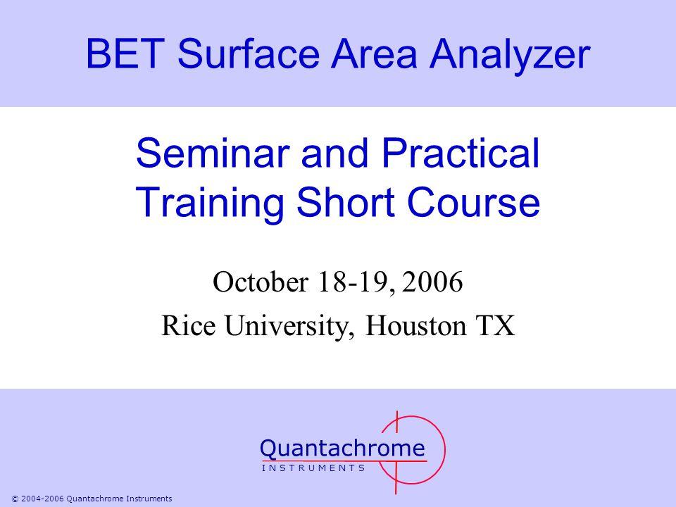 © 2004-2006 Quantachrome Instruments BET Surface Area Analyzer Seminar and Practical Training Short Course October 18-19, 2006 Rice University, Housto