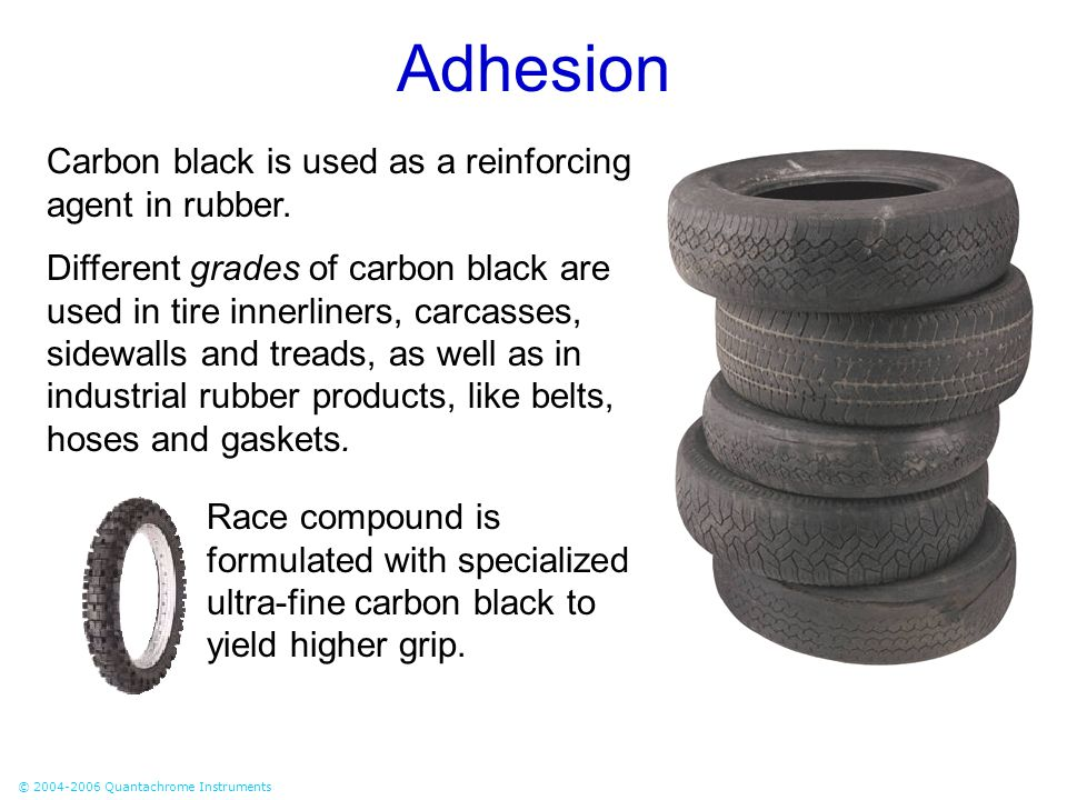 © 2004-2006 Quantachrome Instruments Adhesion Carbon black is used as a reinforcing agent in rubber. Different grades of carbon black are used in tire