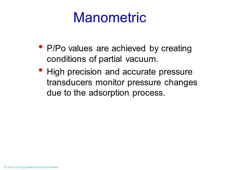 © 2004-2006 Quantachrome Instruments Manometric P/Po values are achieved by creating conditions of partial vacuum. High precision and accurate pressur