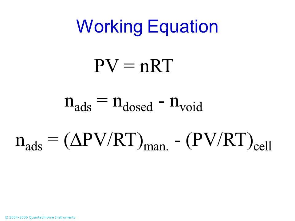 © 2004-2006 Quantachrome Instruments Working Equation PV = nRT n ads = n dosed - n void n ads = (  PV/RT) man. - (PV/RT) cell