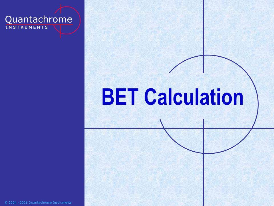 © 2004-2006 Quantachrome Instruments BET Calculation Quantachrome I N S T R U M E N T S © 2004 –2006 Quantachrome Instruments