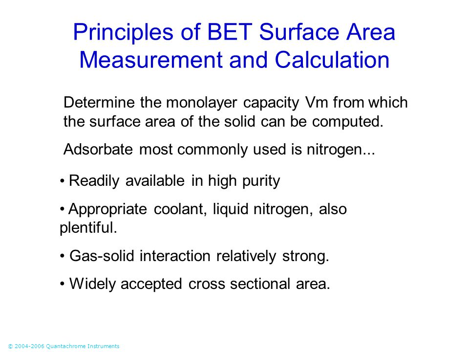 © 2004-2006 Quantachrome Instruments Principles of BET Surface Area Measurement and Calculation Determine the monolayer capacity Vm from which the sur