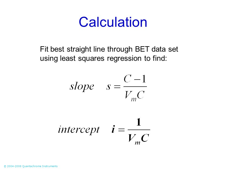 © 2004-2006 Quantachrome Instruments Calculation Fit best straight line through BET data set using least squares regression to find: