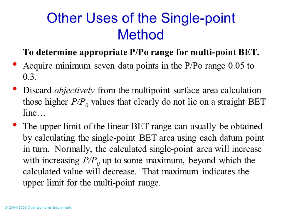 © 2004-2006 Quantachrome Instruments Other Uses of the Single-point Method To determine appropriate P/Po range for multi-point BET. Acquire minimum se