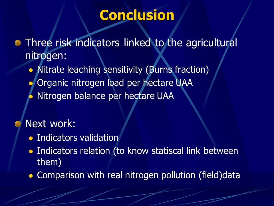 Three risk indicators linked to the agricultural nitrogen: Nitrate leaching sensitivity (Burns fraction) Organic nitrogen load per hectare UAA Nitrogen balance per hectare UAA Next work: Indicators validation Indicators relation (to know statiscal link between them) Comparison with real nitrogen pollution (field)data Conclusion