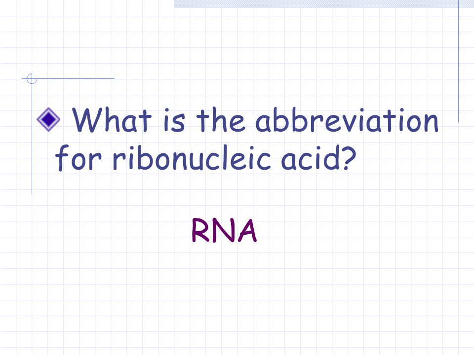 What is the abbreviation for ribonucleic acid? RNA