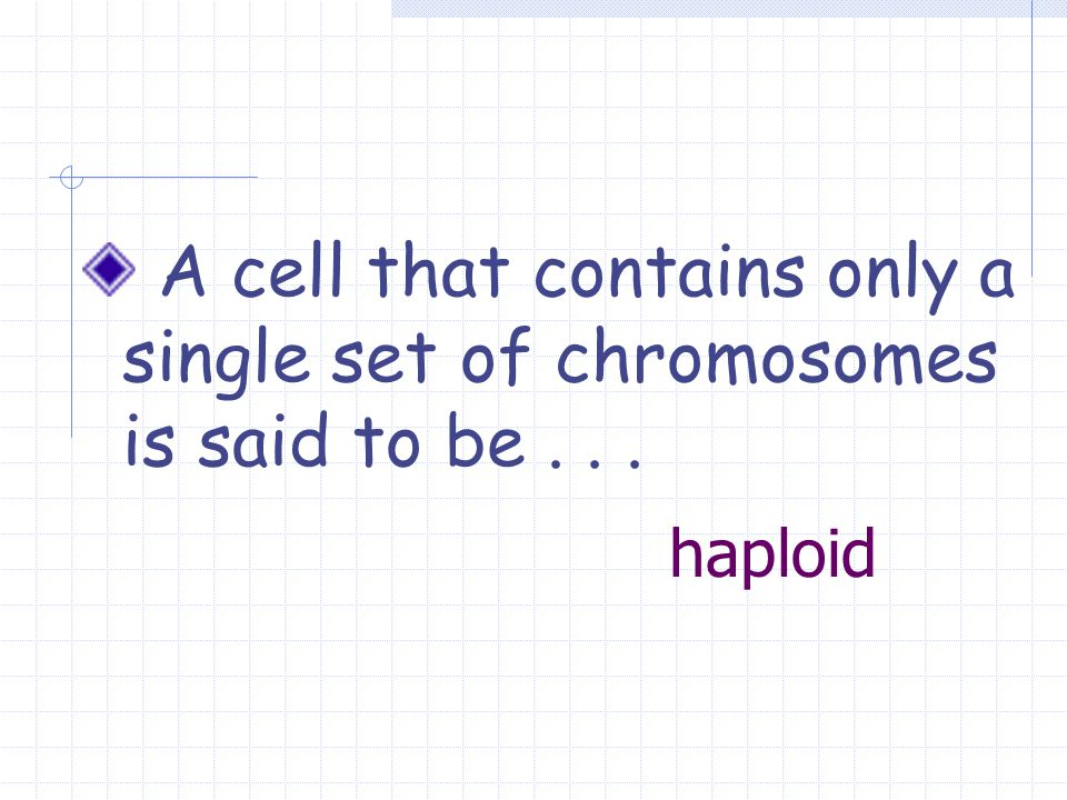 haploid A cell that contains only a single set of chromosomes is said to be...