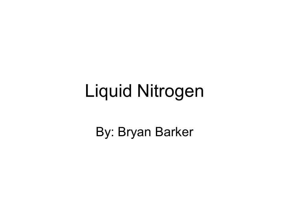 Liquid Nitrogen By: Bryan Barker
