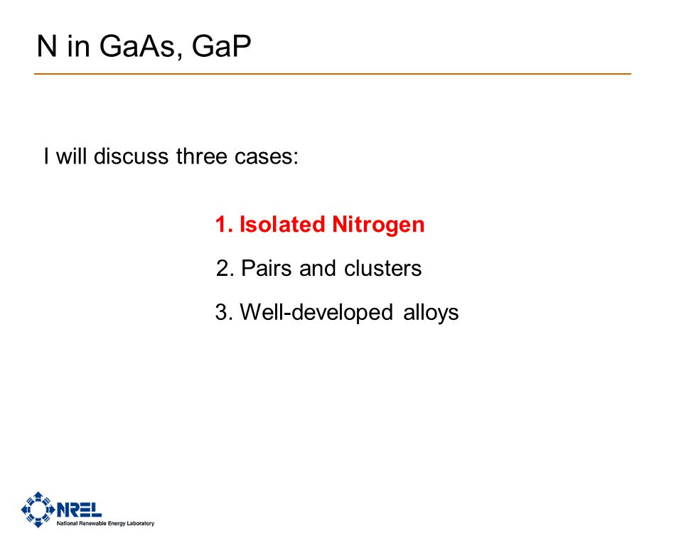 N in GaAs, GaP 1. Isolated Nitrogen 2. Pairs and clusters 3. Well-developed alloys I will discuss three cases: