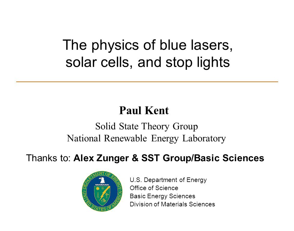 The physics of blue lasers, solar cells, and stop lights Paul Kent Solid State Theory Group National Renewable Energy Laboratory U.S. Department of En