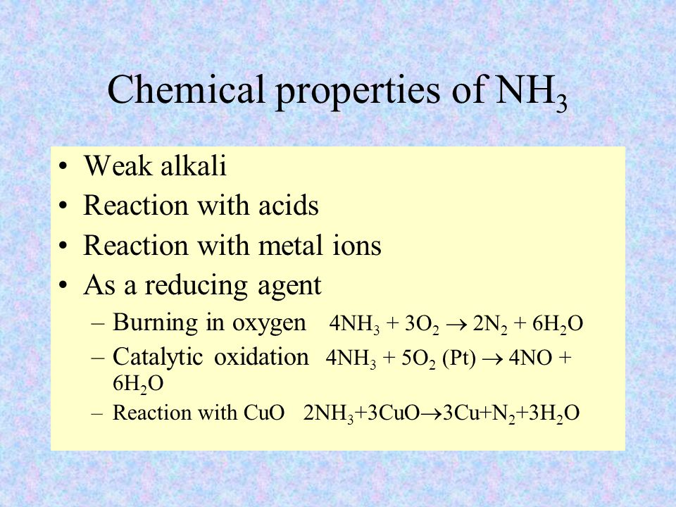 Chemical properties of NH 3 Weak alkali Reaction with acids Reaction with metal ions As a reducing agent –Burning in oxygen 4NH 3 + 3O 2  2N 2 + 6H 2 O –Catalytic oxidation 4NH 3 + 5O 2 (Pt)  4NO + 6H 2 O –Reaction with CuO 2NH 3 +3CuO  3Cu+N 2 +3H 2 O