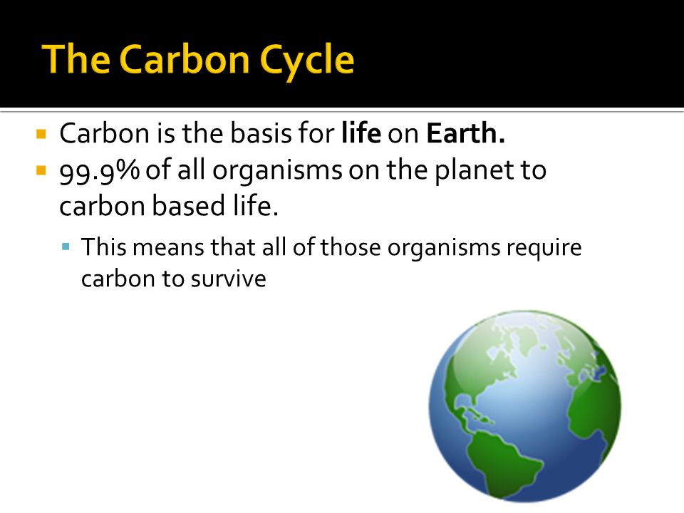  Carbon is the basis for life on Earth.