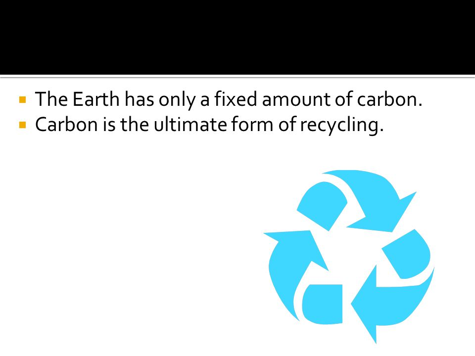  The Earth has only a fixed amount of carbon.  Carbon is the ultimate form of recycling.
