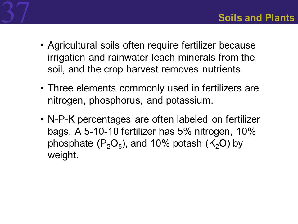 37 Soils and Plants Agricultural soils often require fertilizer because irrigation and rainwater leach minerals from the soil, and the crop harvest removes nutrients.