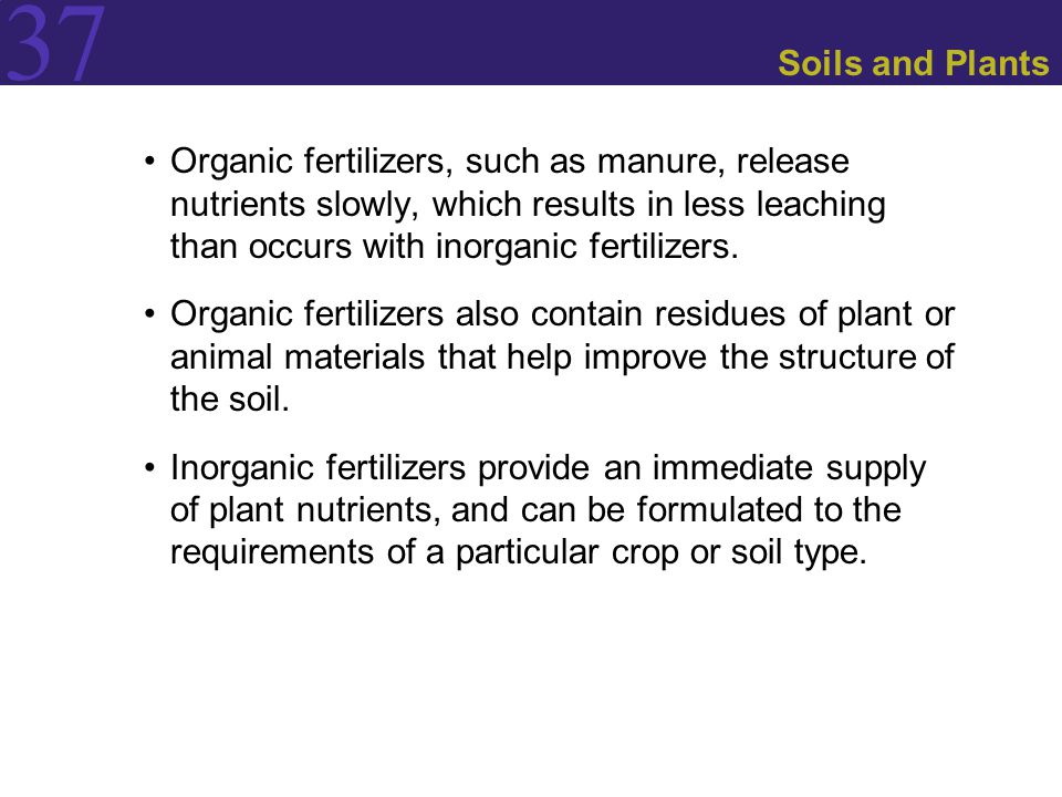 37 Soils and Plants Organic fertilizers, such as manure, release nutrients slowly, which results in less leaching than occurs with inorganic fertilizers.