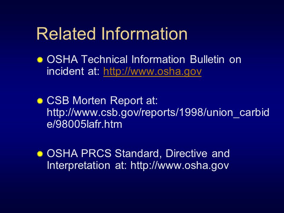 Related Information  OSHA Technical Information Bulletin on incident at: http://www.osha.govhttp://www.osha.gov  CSB Morten Report at: http://www.csb.gov/reports/1998/union_carbid e/98005lafr.htm  OSHA PRCS Standard, Directive and Interpretation at: http://www.osha.gov