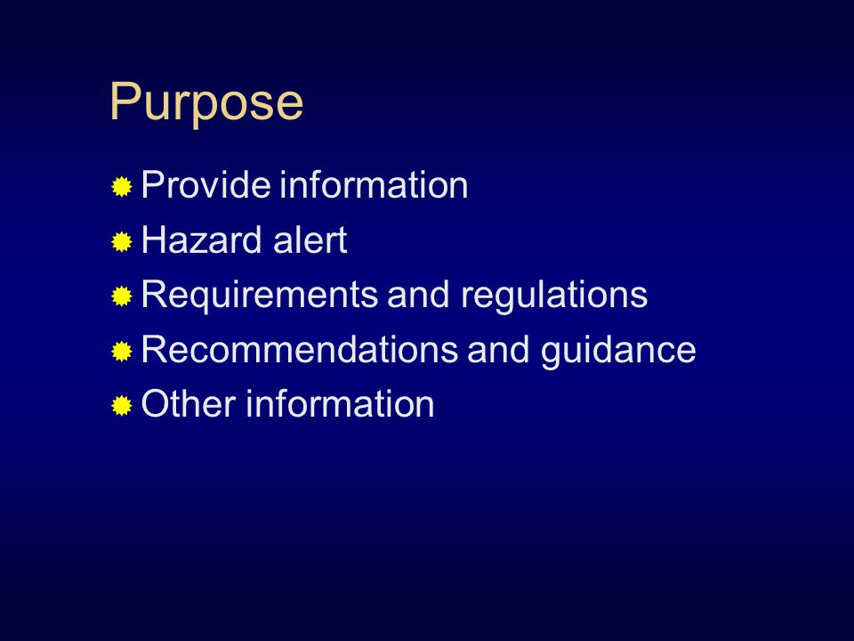 Purpose  Provide information  Hazard alert  Requirements and regulations  Recommendations and guidance  Other information