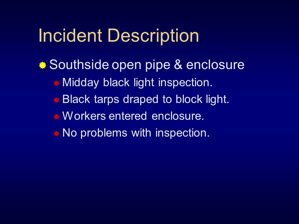 Incident Description  Southside open pipe & enclosure  Midday black light inspection.  Black tarps draped to block light.  Workers entered enclosu